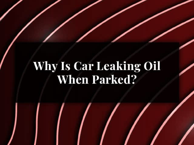Why Is Car Leaking Oil When Parked?