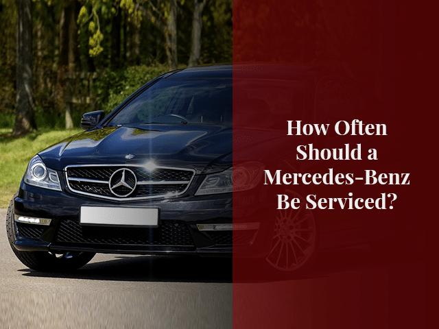 How Often Should a Mercedes-Benz Be Serviced?