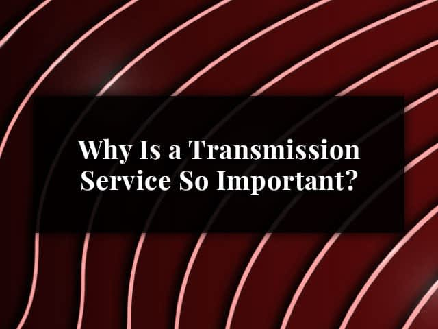 Why Is a Transmission Service So Important?